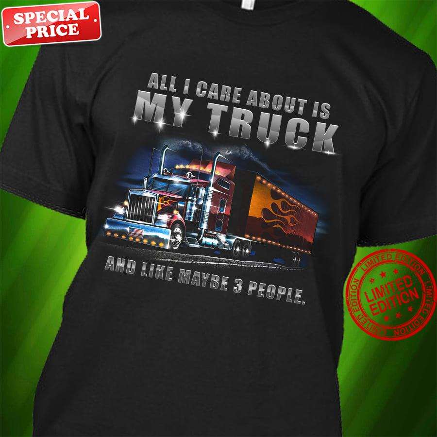 All I Care About Is My Truck And Like Maybe 3 People Shirt