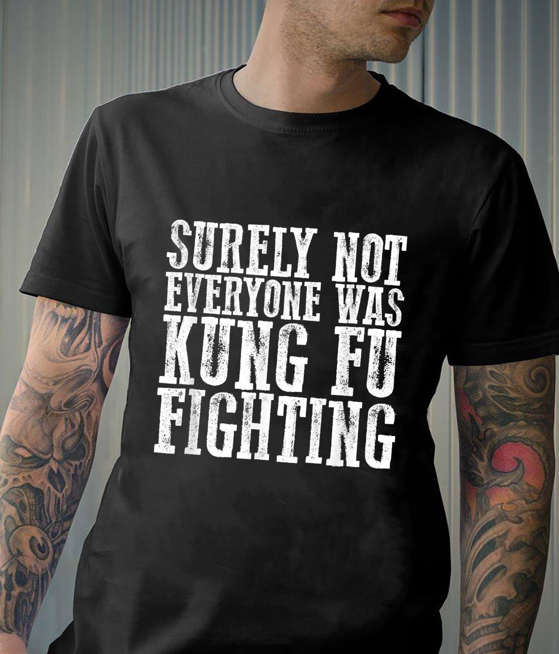 Awesome SURELY NOT EVERYONE WAS KUNG FU FIGHTING Shirt
