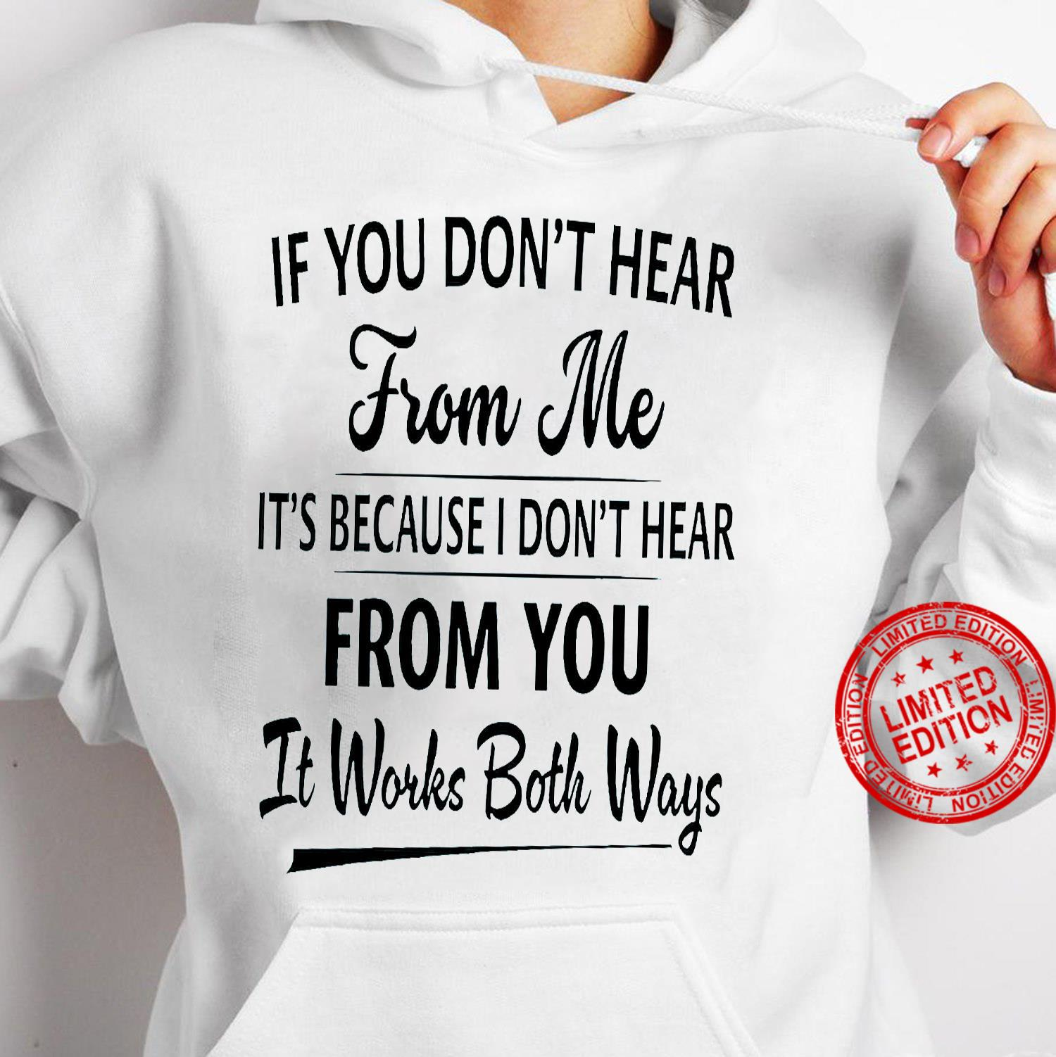 If You Don't Hear From Me It's Because I Don't Hear From You It Works Both Ways Shirt hoodie