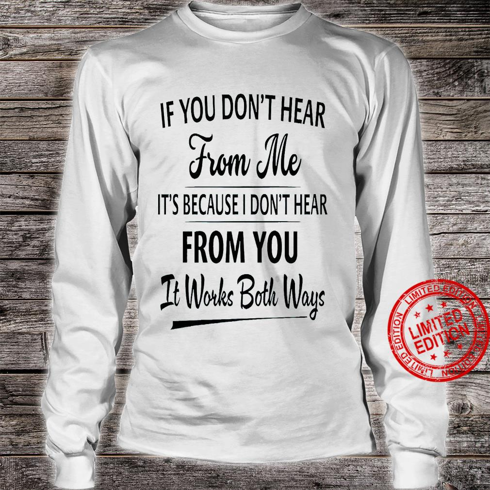 If You Don't Hear From Me It's Because I Don't Hear From You It Works Both Ways Shirt long sleeved
