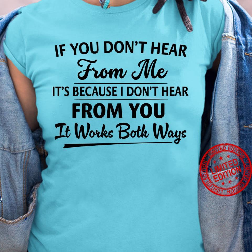 If You Don't Hear From Me It's Because I Don't Hear From You It Works Both Ways Shirt