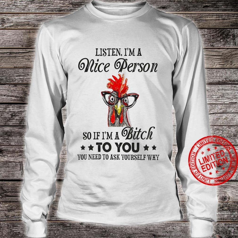 Listen I'm A Nice Person So If I'm A Bitch To You Shirt long sleeved