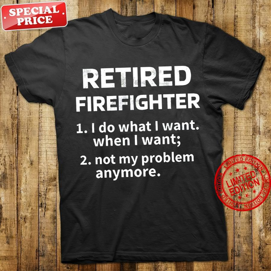 Retired Firefighter 1 I Do What I Want When I Want 2 Not My Problem Anymore Shirt