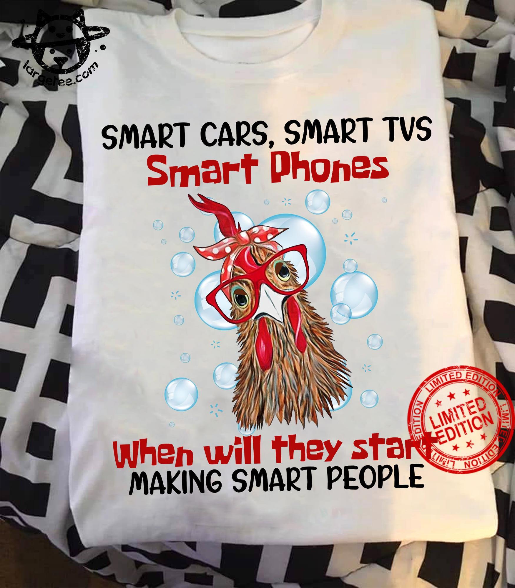 Smart Cars Smart Tvs Smart Phones When Will They Start Making Smart People Shirt