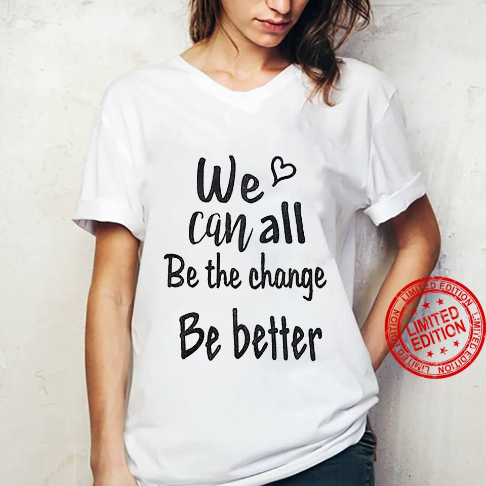 We Can All Be The Change Be Better Shirt ladies tee