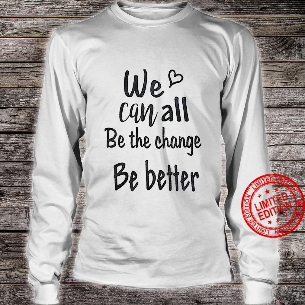 We Can All Be The Change Be Better Shirt long sleeved