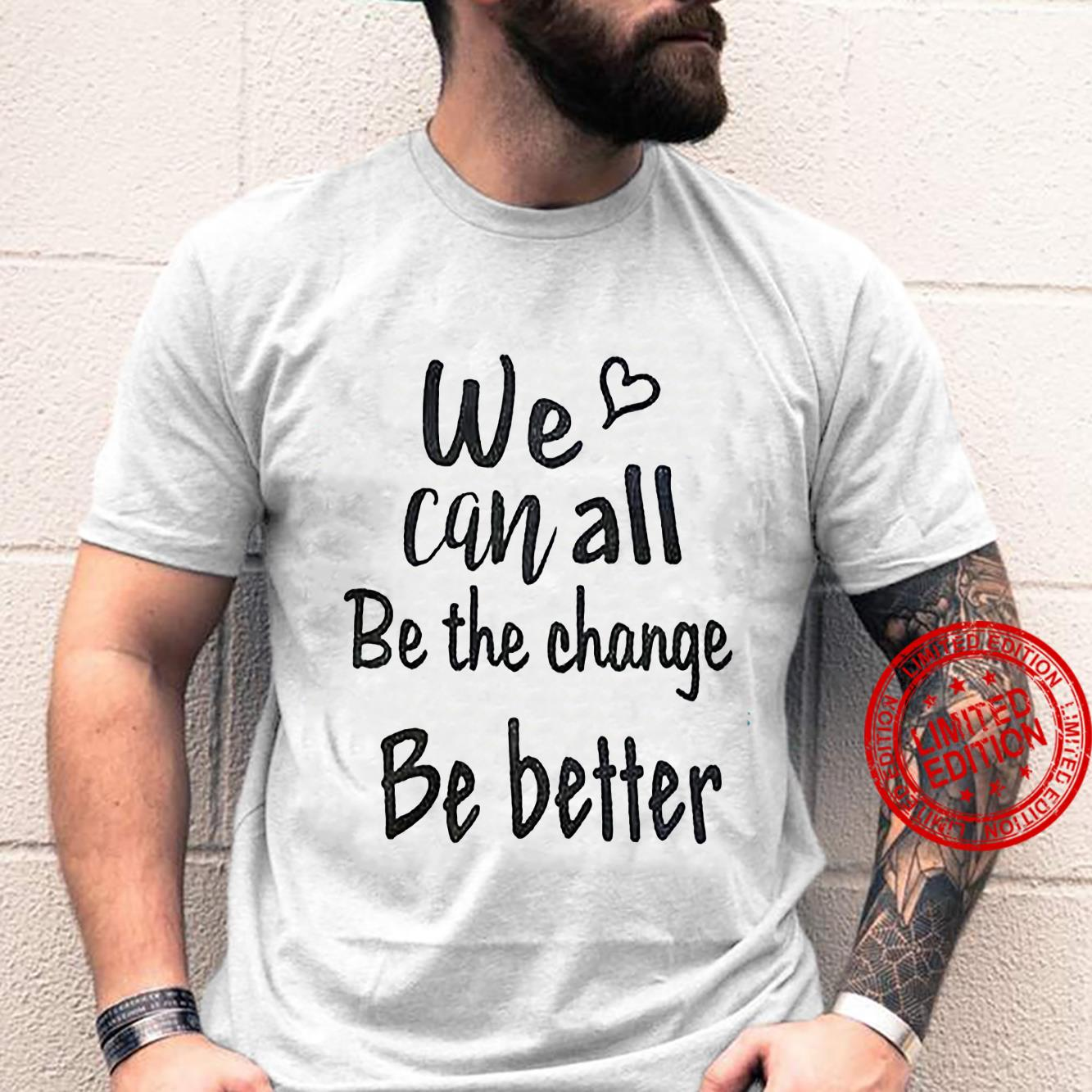 We Can All Be The Change Be Better Shirt unisex