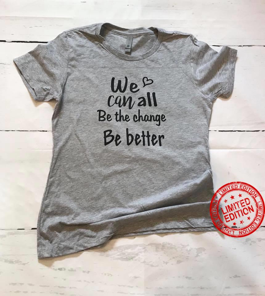 We Can All Be The Change Be Better Shirt