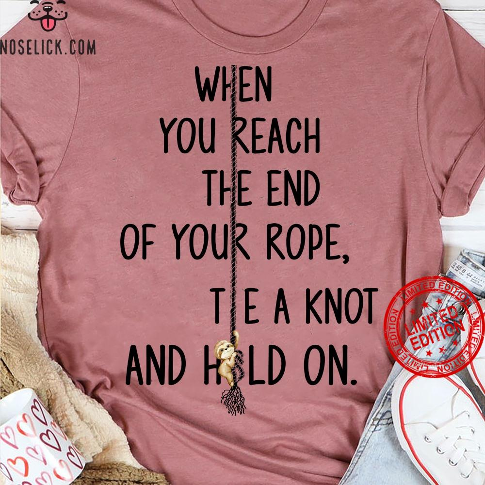 When You Reach The End Of Your Rope Tie A Knot And Hold On Shirt