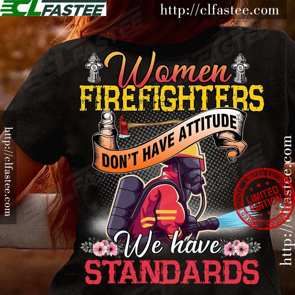 Women Firefighters Don't Have Attitude We Have Standards Shirt