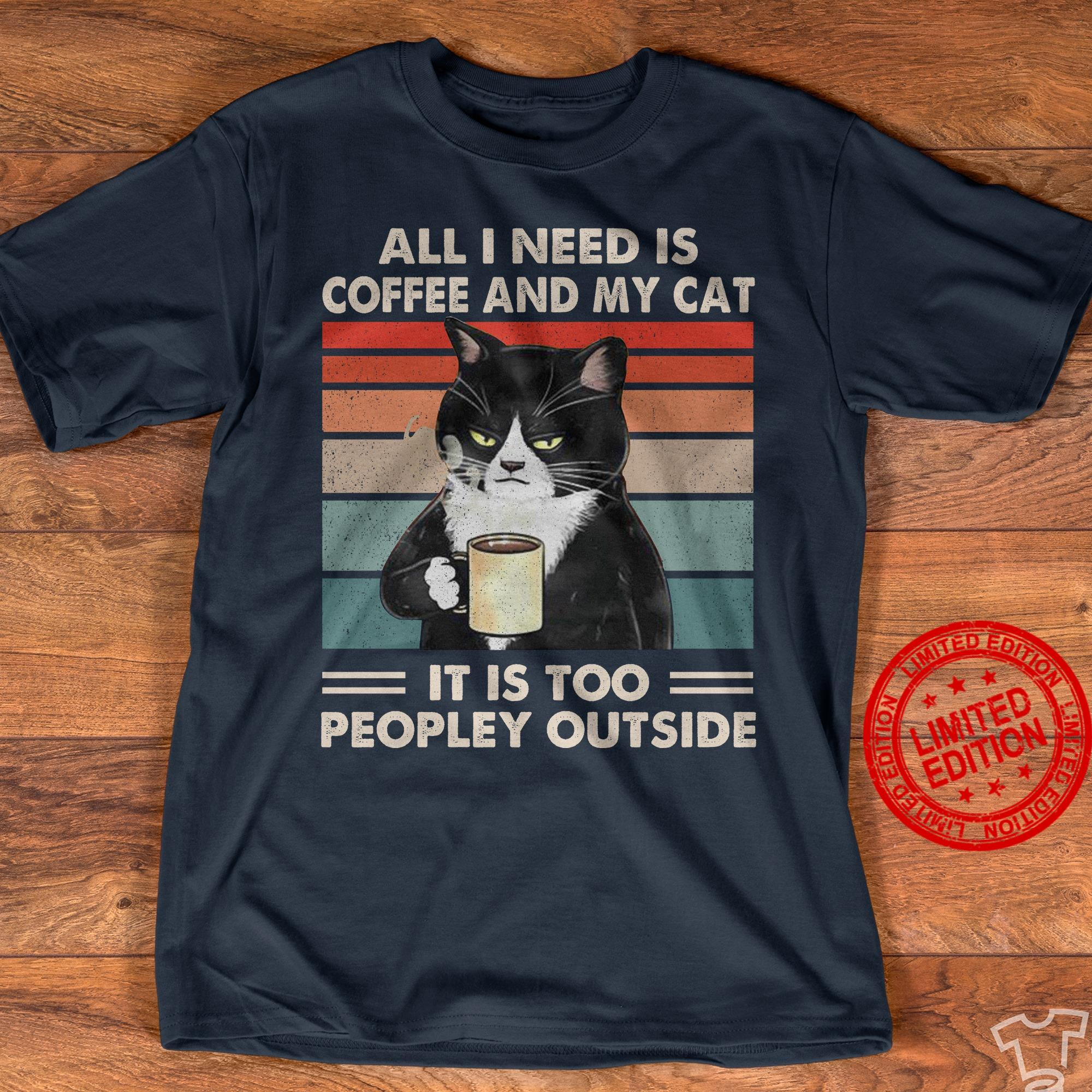 All I Need Is Coffee And My Cat It Is Too Peopley Outside Shirt