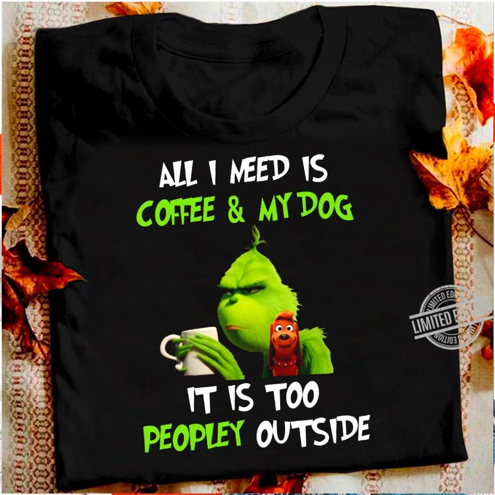 All I Need Is Coffee & My Dog It Is Too Peopkey Outside Grinch Shirt