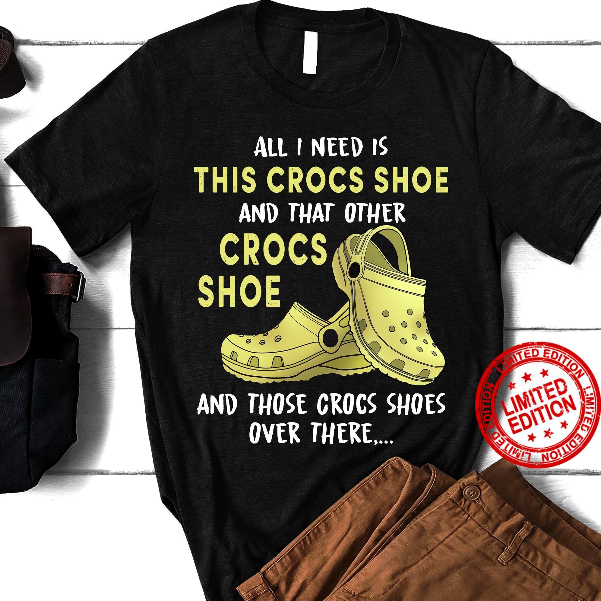 All I Need Is This Cross Shoe And That Other Crocs Shoe And Those Crocs Shoes Over There Shirt