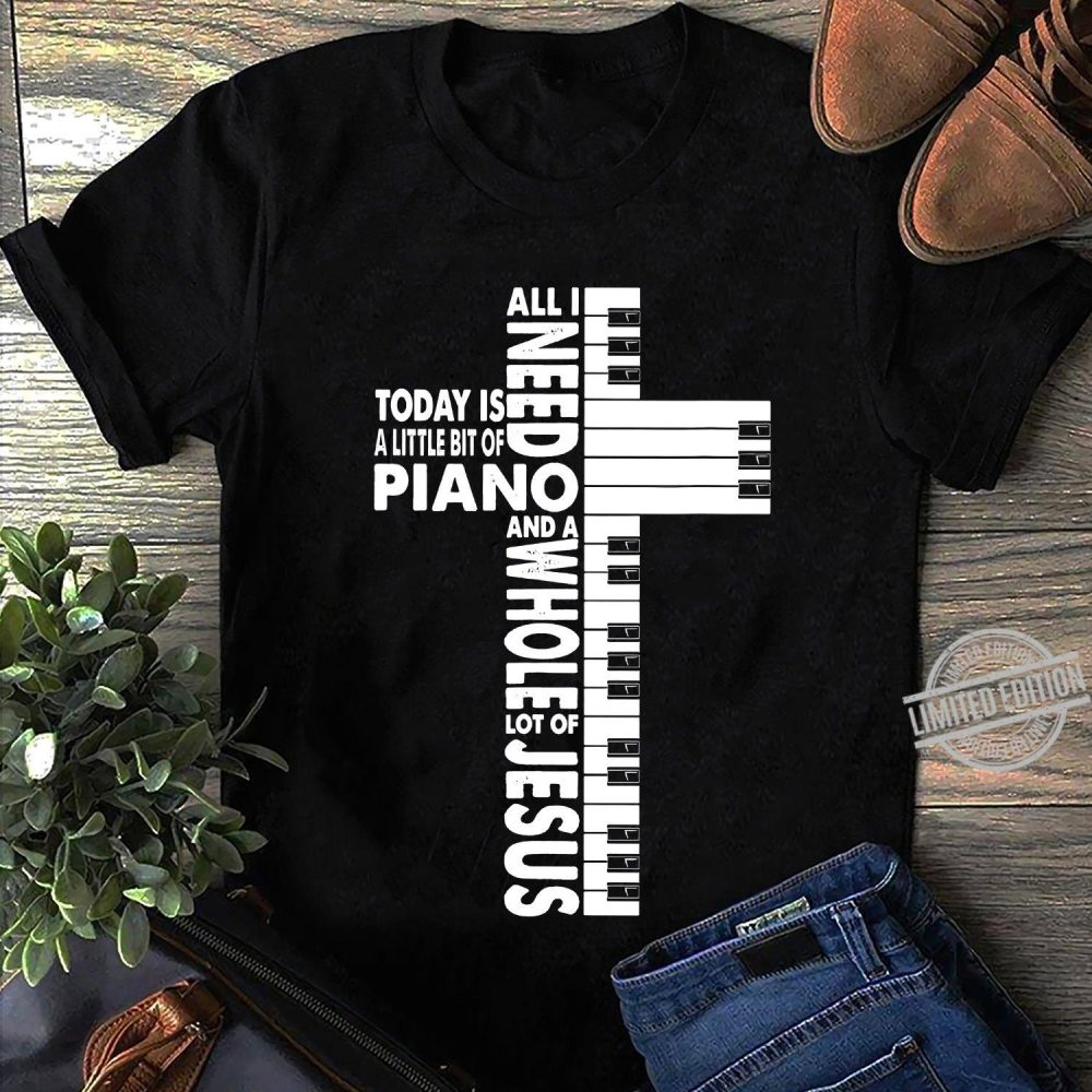 All I Need Today Is A Little Bit of Piano And A Whole Lot Of Jesus Shirt