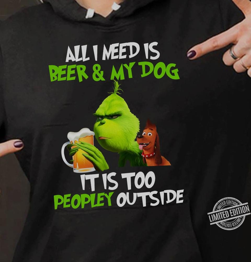 All I Need is Beer & My Dog It Is Too Peopley Outside Grinch Shirt