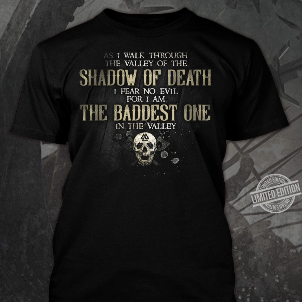As I Walk Through The Valley Of The Shadow Of Death I Fear No Evil For I AM The Baddest One In The Valley Shirt