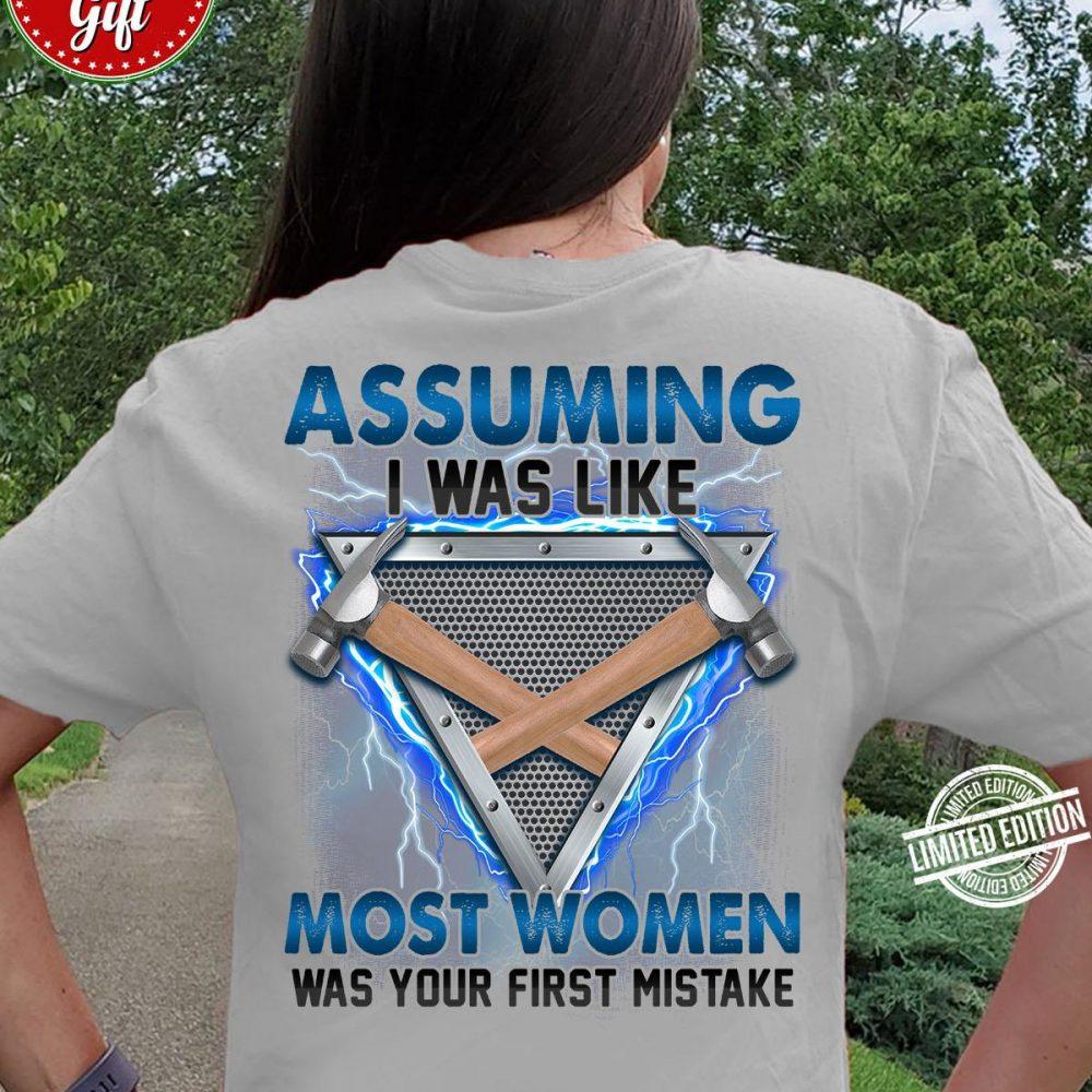 Assuming I Was Liek Most Women Was Your First Mistale Shirt