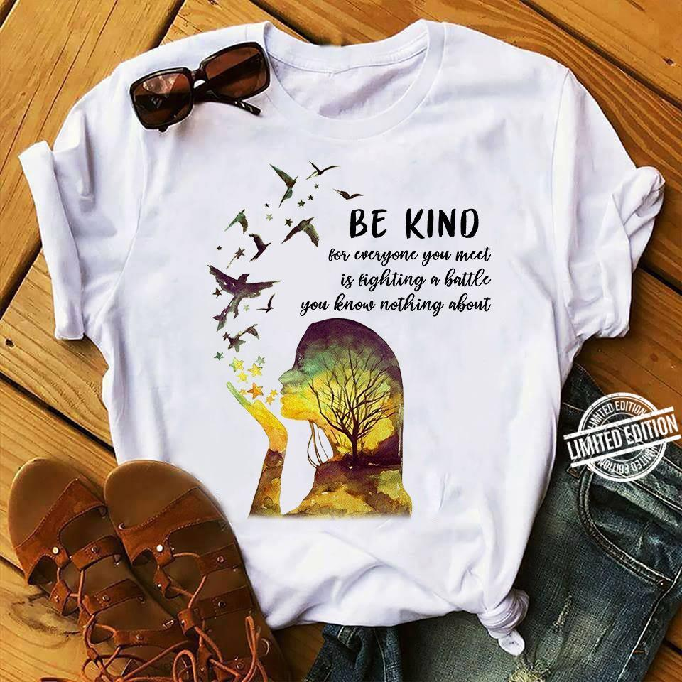 Be Kind For Everyone You Meet Is Fighting A Battle You Know Nothing About Shirt