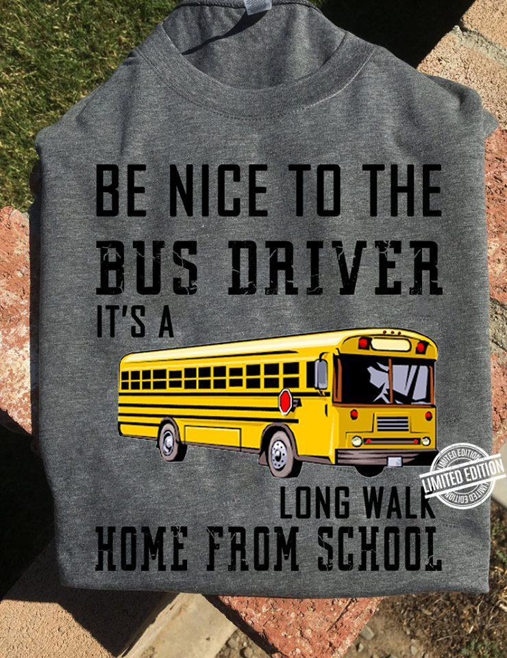 Be Nice To The Bus Driver It's Driver It's A Long Walk Home From School Shirt