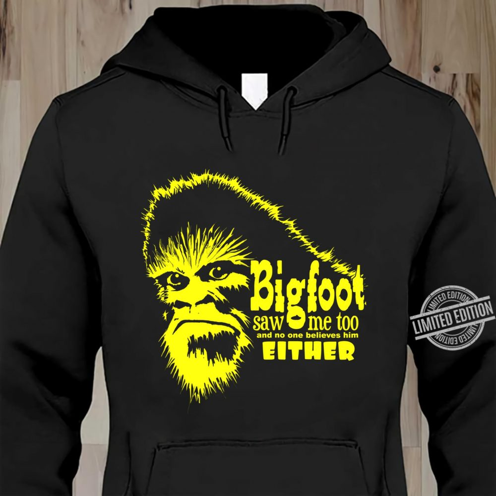 Bigfoot Saw Me Too And No One Believes Him Either Shirt