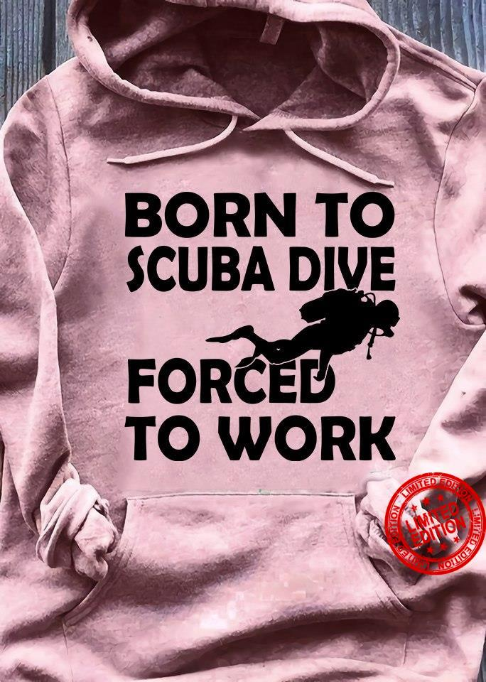 Born To Scuba Dive Forced To Work Shirt