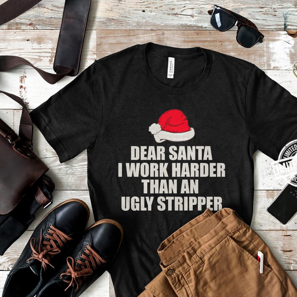 Dear Santa i work harder than an ugly stripper Shirt