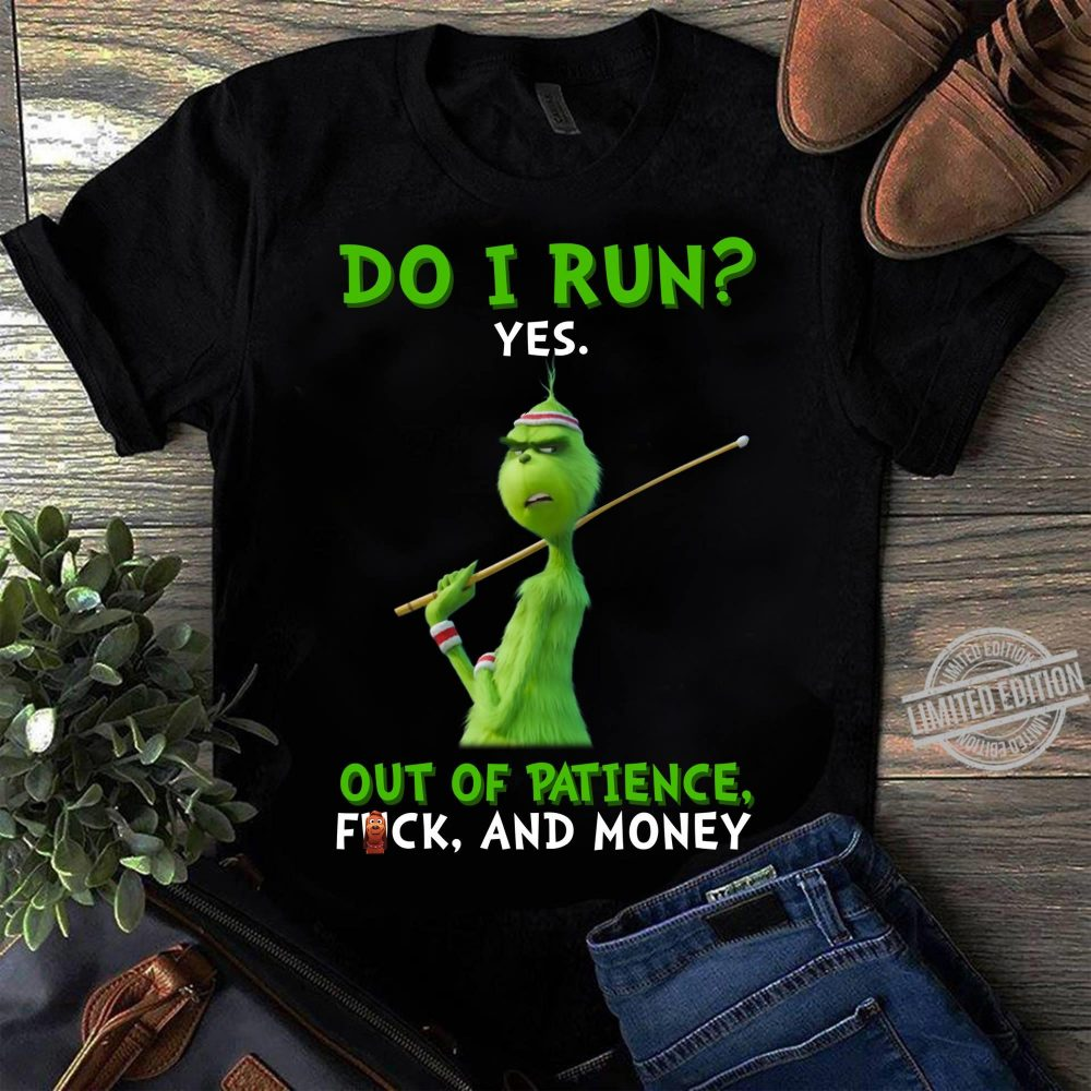 Do I Run Tes Out Of Patience Fuck And Money Grinch Shirt