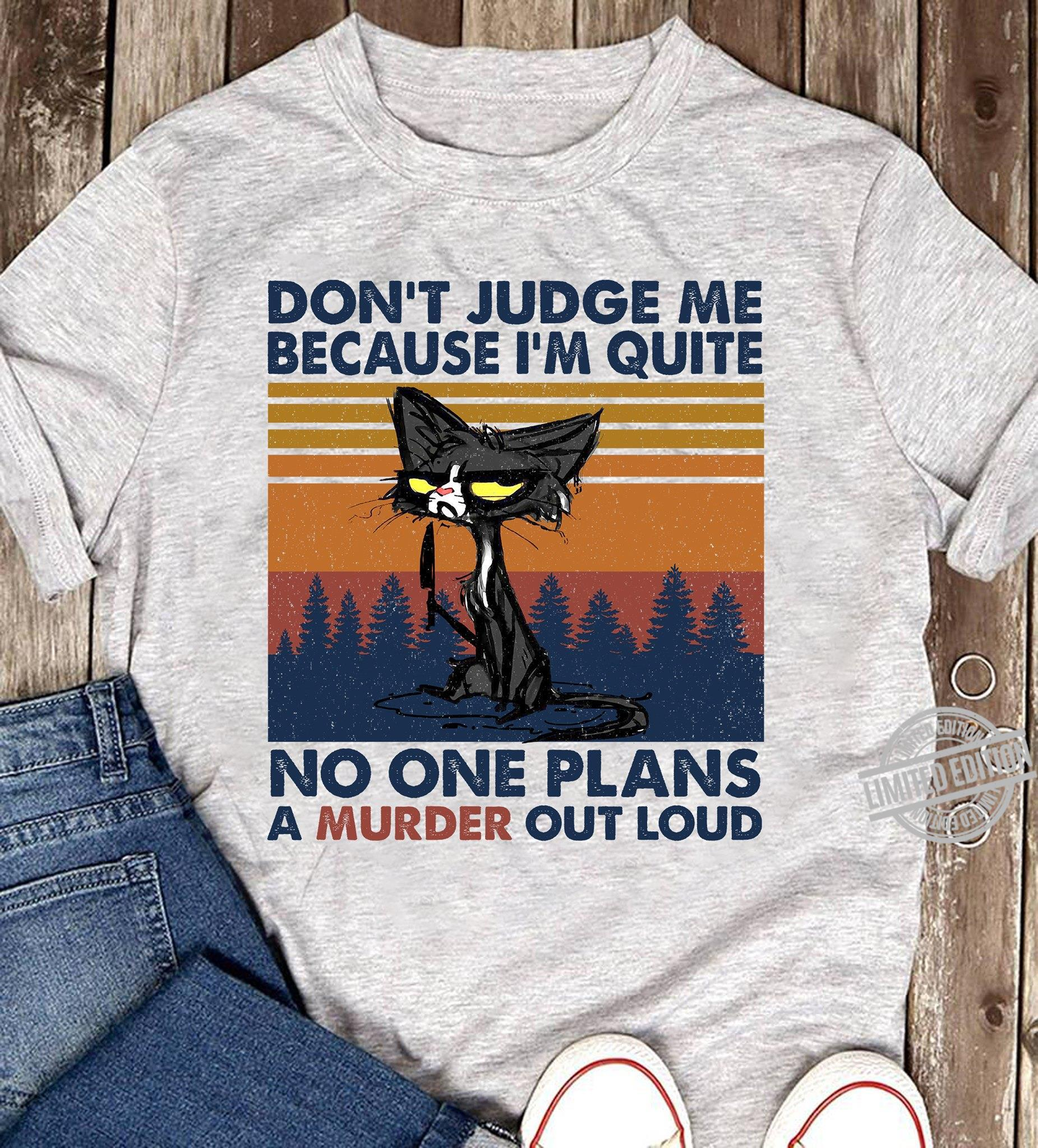 Don't Judge Me Because I'm Quite No One Plans A Murder Out Loud Shirt