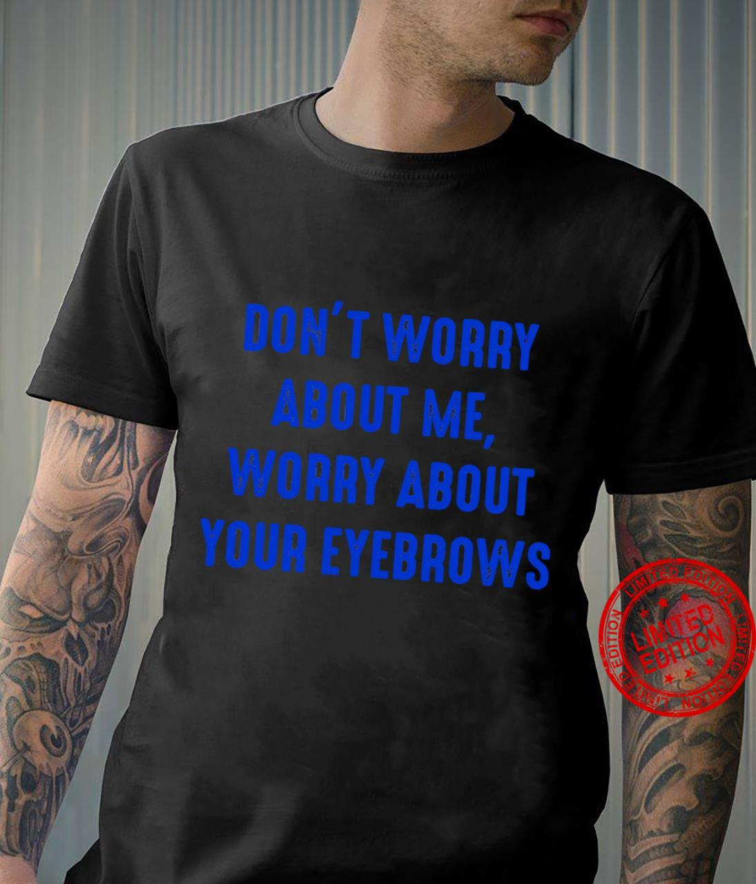 Don't worry about me worry about your eyebrows shirt