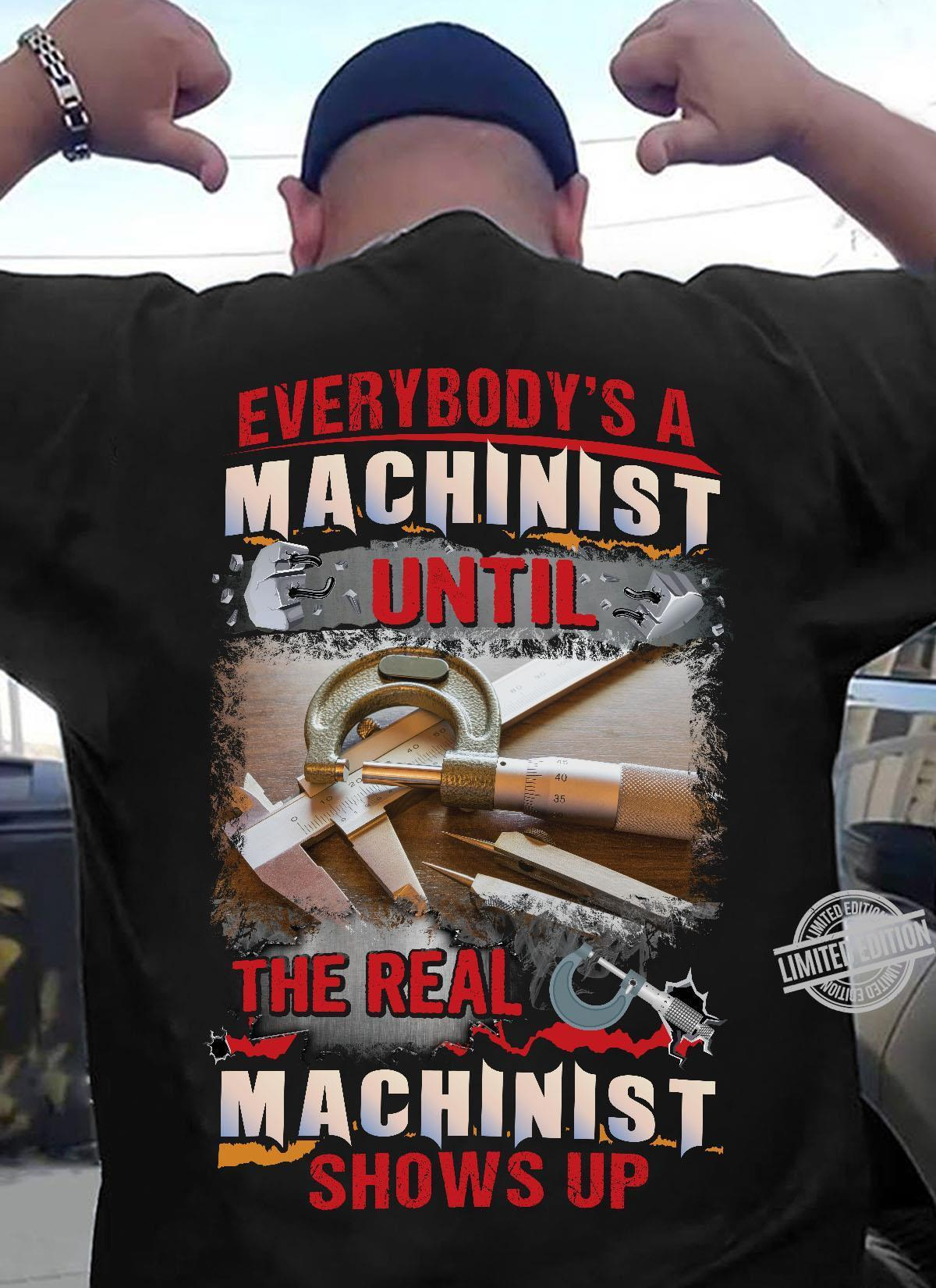 Everybody's A Machinist The Real Machinist Shows Up Shirt