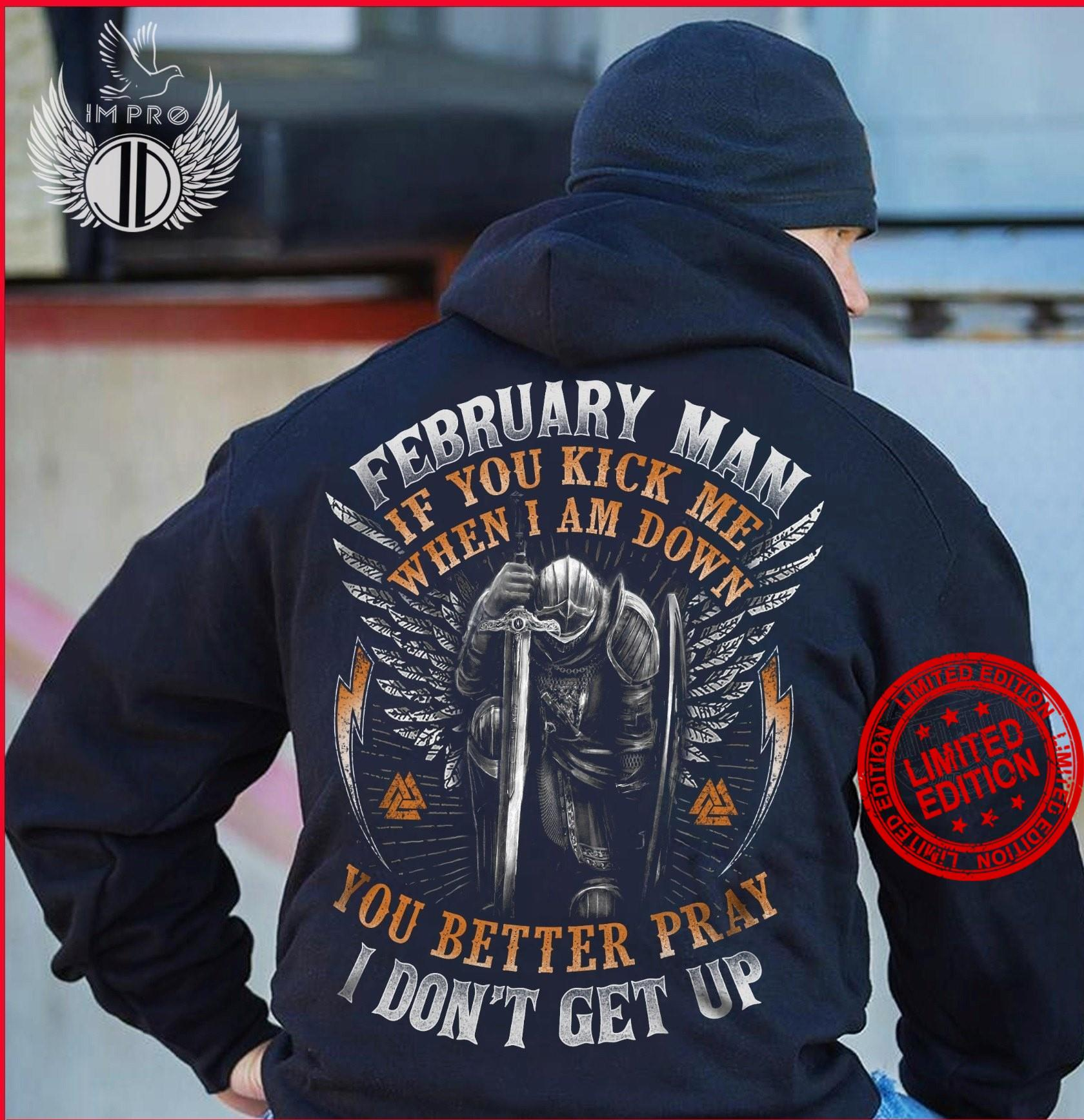 February Man If You Kick Me When I Am Down You Better Pray I Don't Get Up Shirt