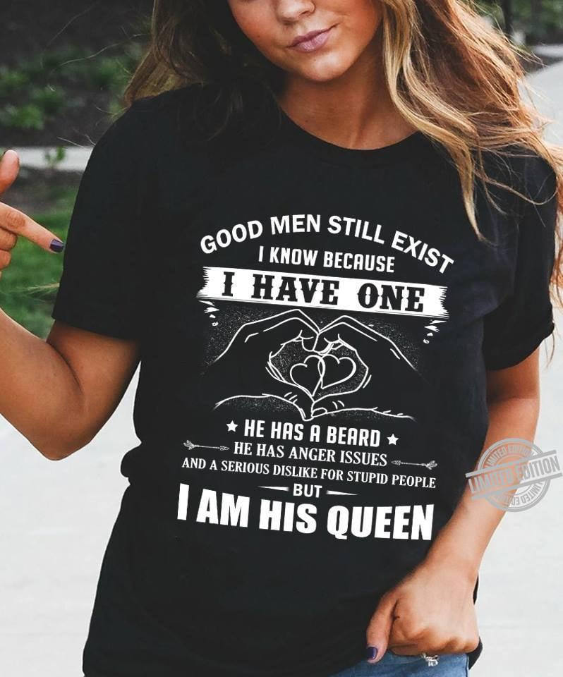 Good Men Still Exist I Know Because I Have One He Has A Beard He Has Anger Issues I Am His Queen Shirt