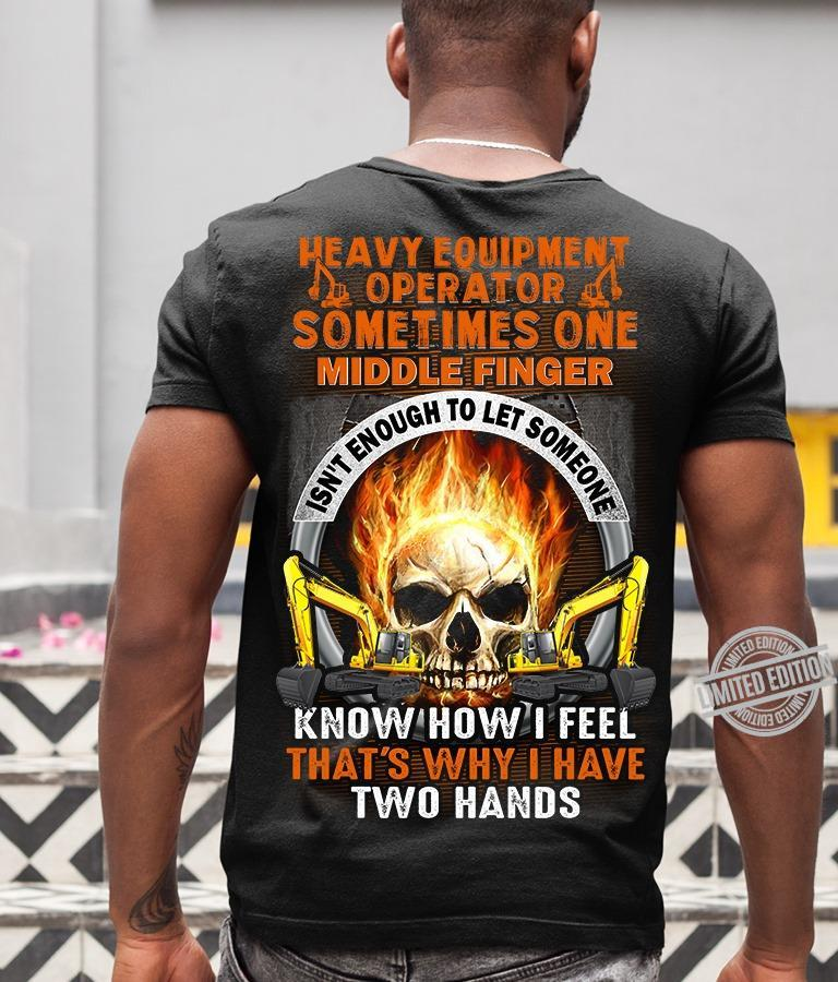 Heavy Equipment Operator Sometimes One Middle Finger Know How I Feel That's Why I Have Two Hands Shirt