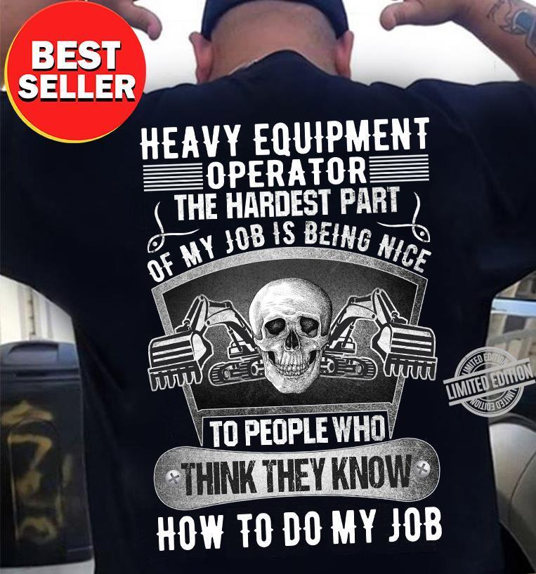 Heavy Equipment Operator The Hardest Part Of My Job Is Being Nice To People Who Think They Know How To Do My Job Shirt