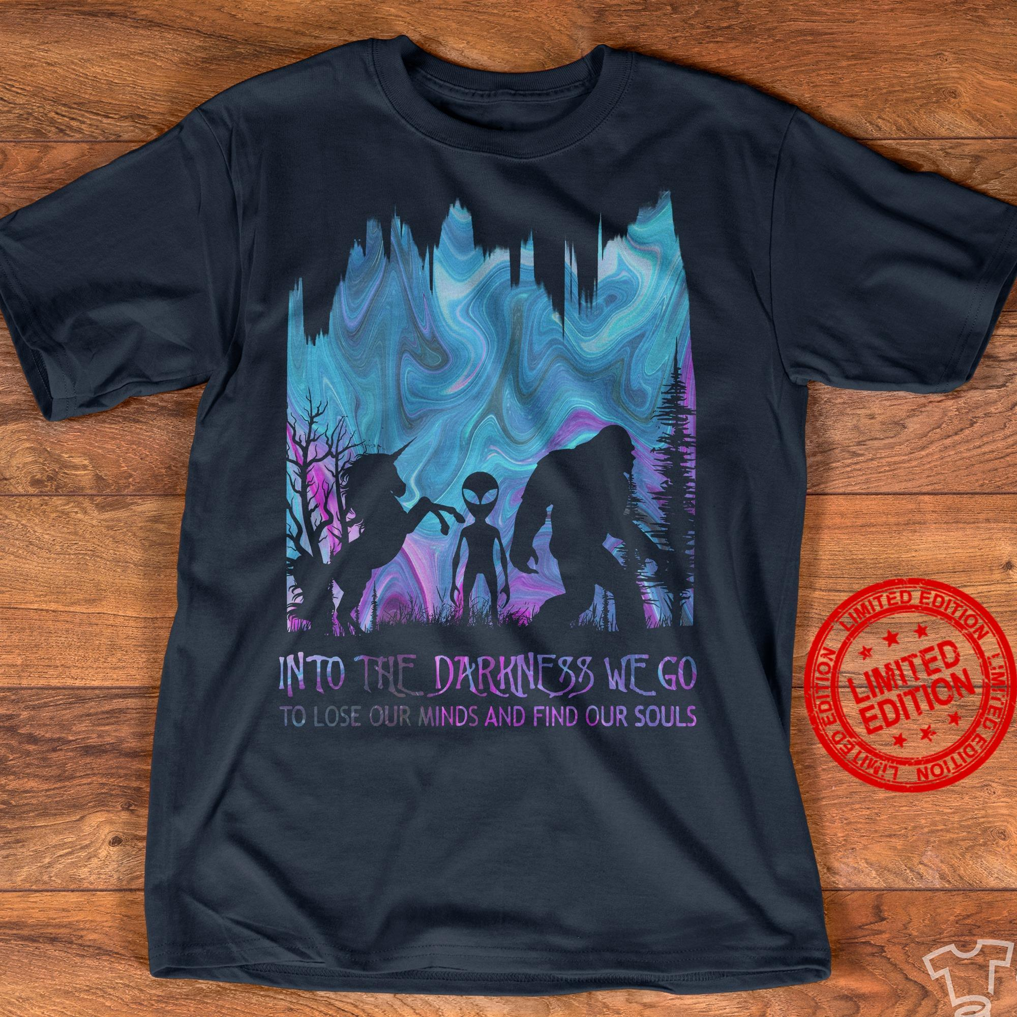 Horse Alien Bigfoot Into The Darkness We Go To Lose Our Minds And Find Our Souls Shirt