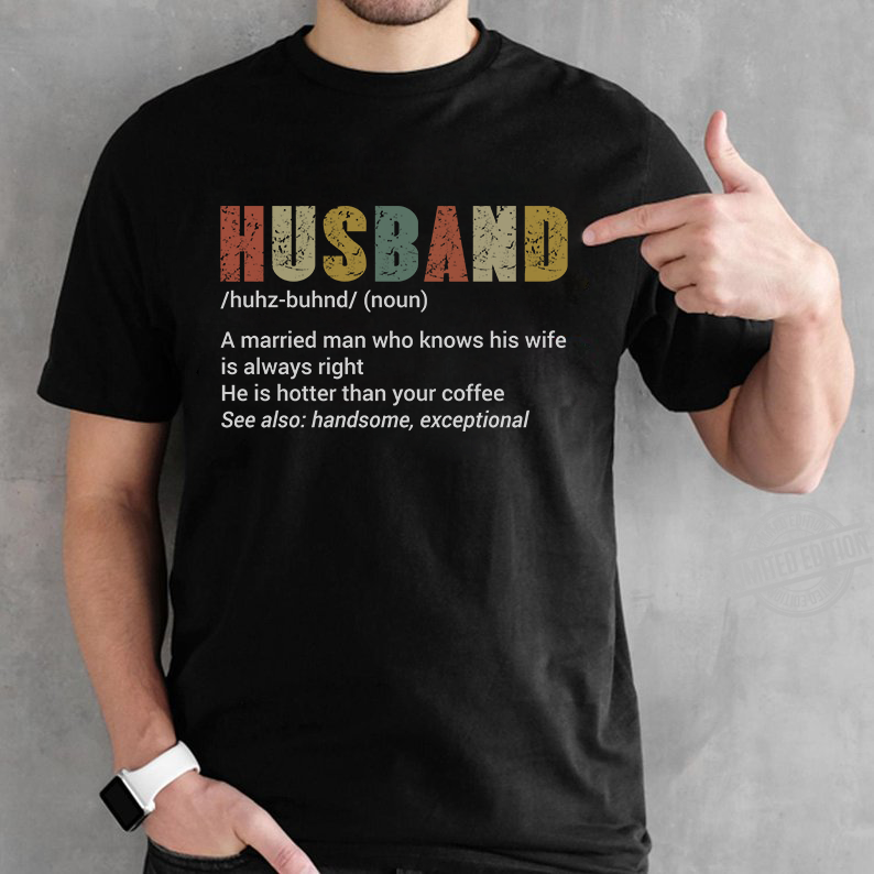 Husband A Married Man Who Knows His Wife iS Always Right He Is Hotter Than Your Coffee Shirt
