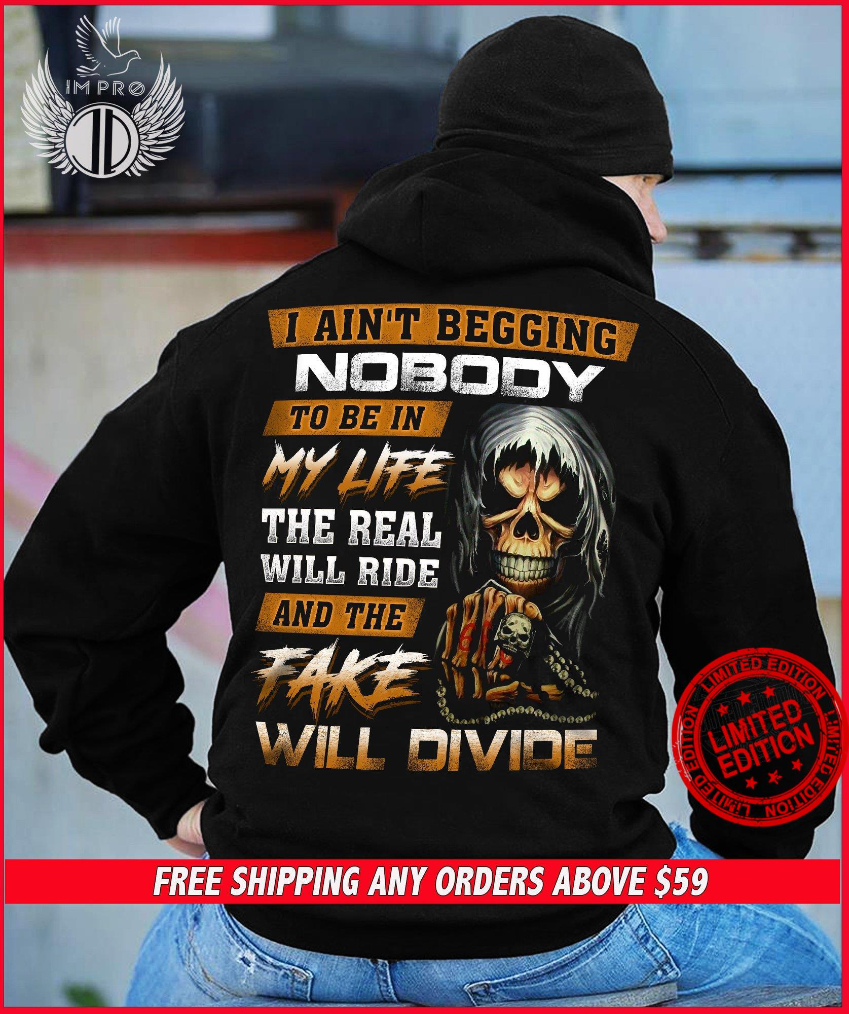 I Ain't Beggin Nobody To Be In My Life The Real Will Ride And The Fake Will Divide Shirt