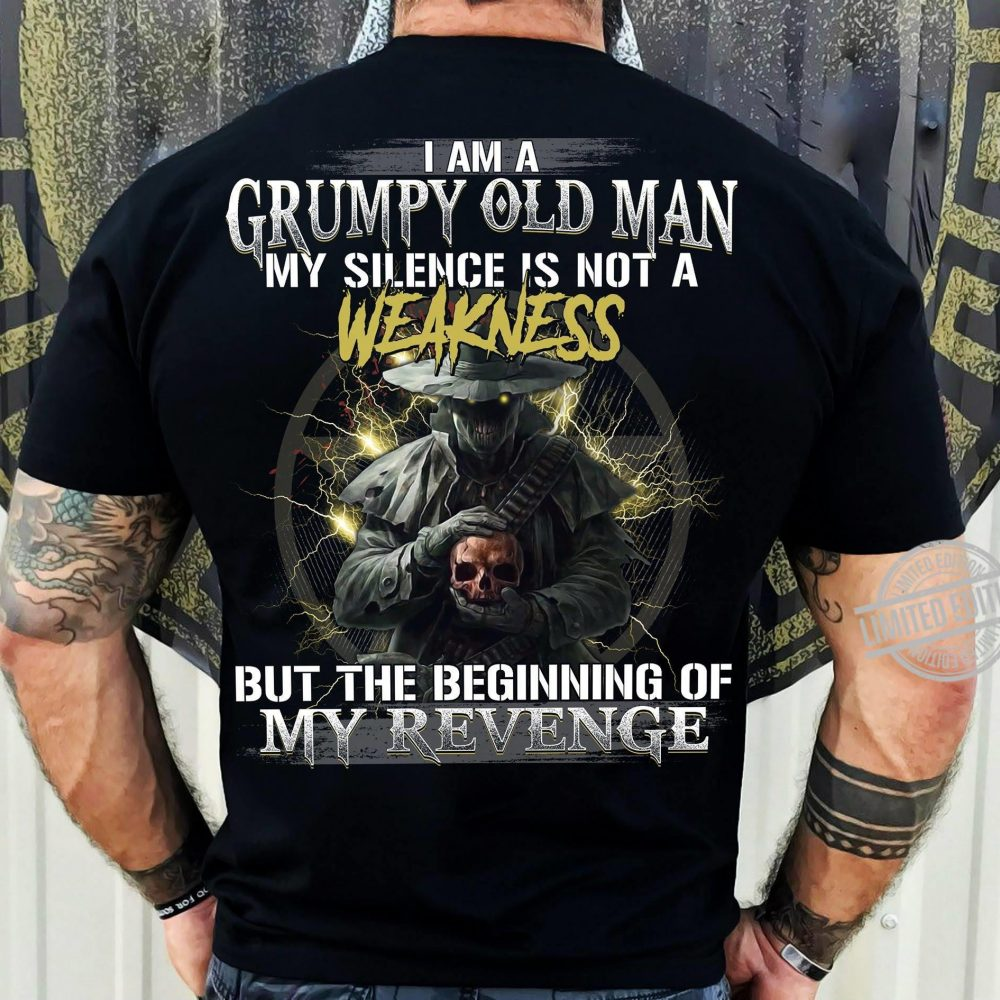 I Am A Grumpy Old Man My Silence Is Not A Weakness But The Beginning Of My Revenge Shirt