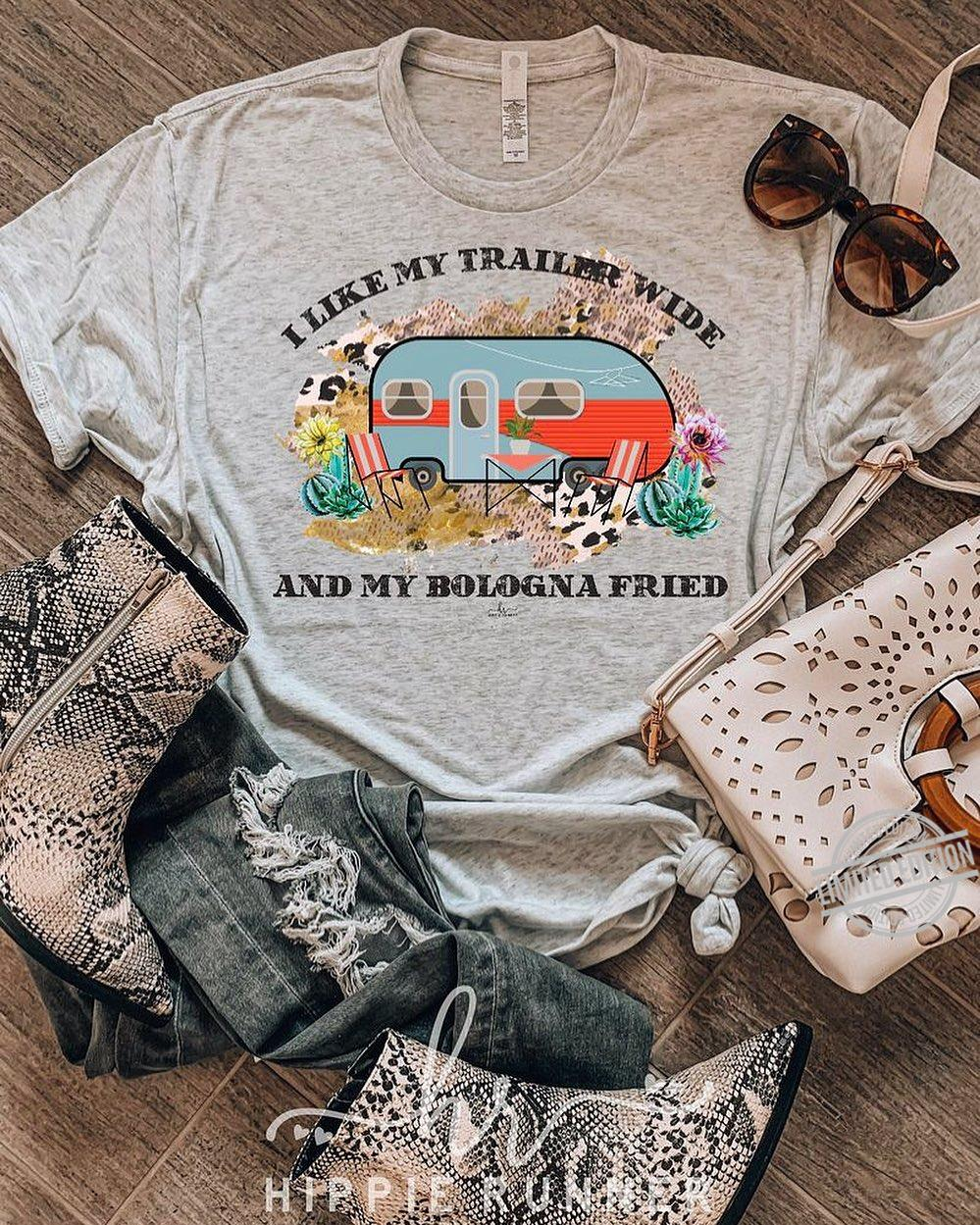I Like My Trailer Wide And My Bologna Fried Shirt