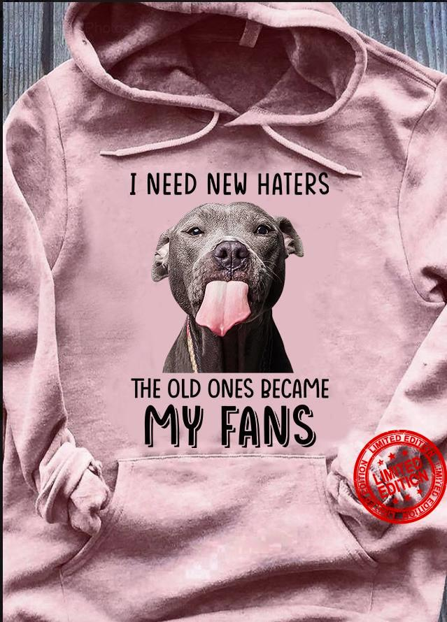 I Need New Haters The Old Ones Became My Fans Shirt