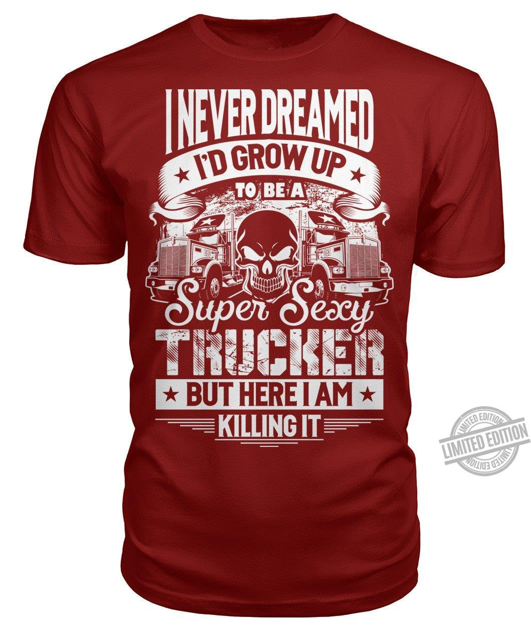 I Never Dreamed I'd Grow Up To Be A Super Sexy Trucker But Here I Am Killing It Shirt