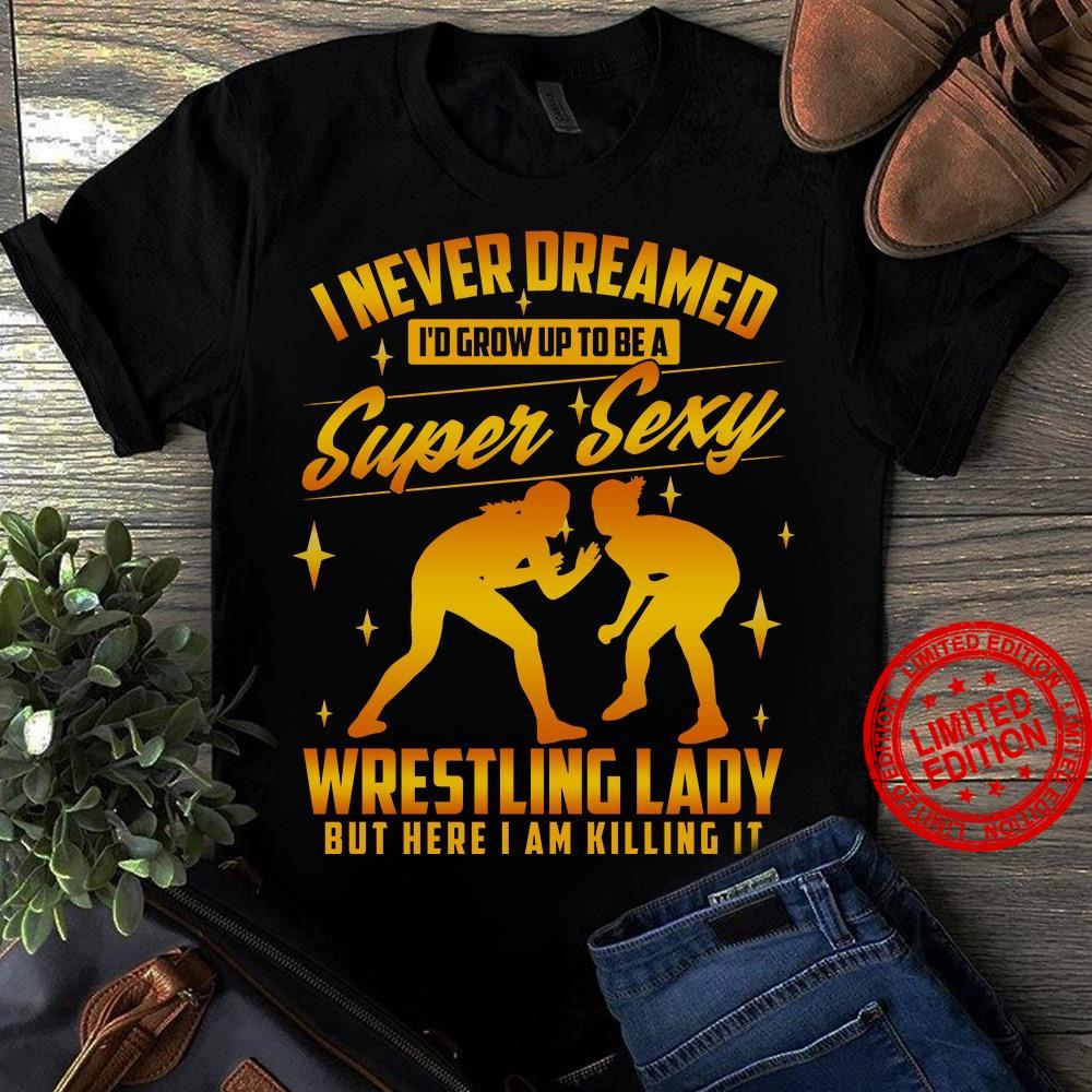 I Never Dreamed I'd Grow Up To Be A Super Sexy Wrestling Laday But Here Iam Killing It Shirt