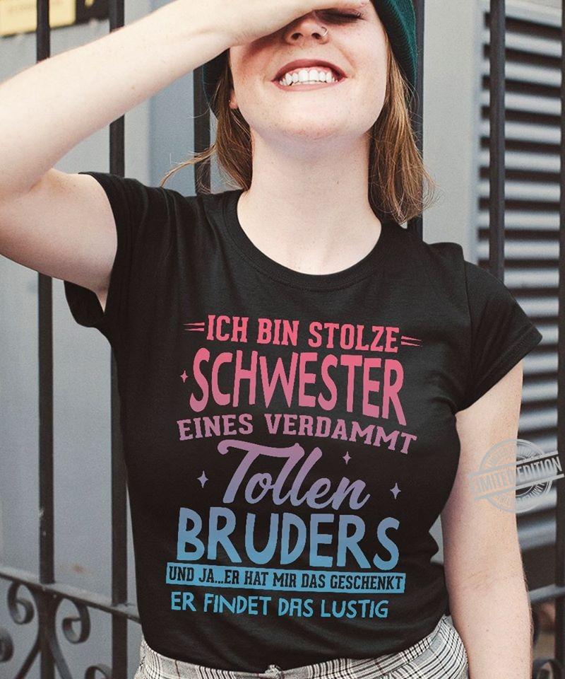Ich Bin Stolze Schwester Eines Verdammt Tollen Bruders Und Ja Er hat Mir Das Geschenkt Er Findet Das Lustig Shirt