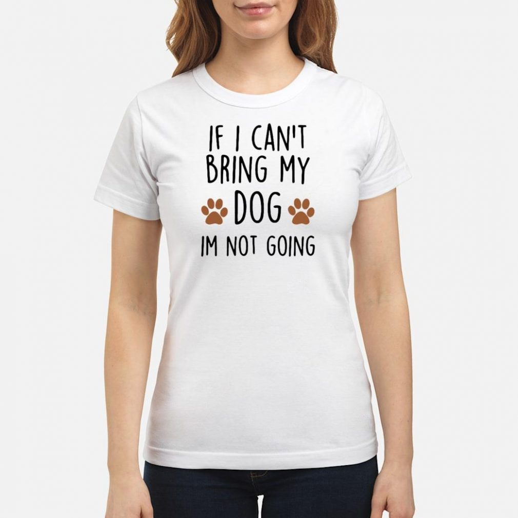 If i can't bring my dog im not going shirt ladies tee