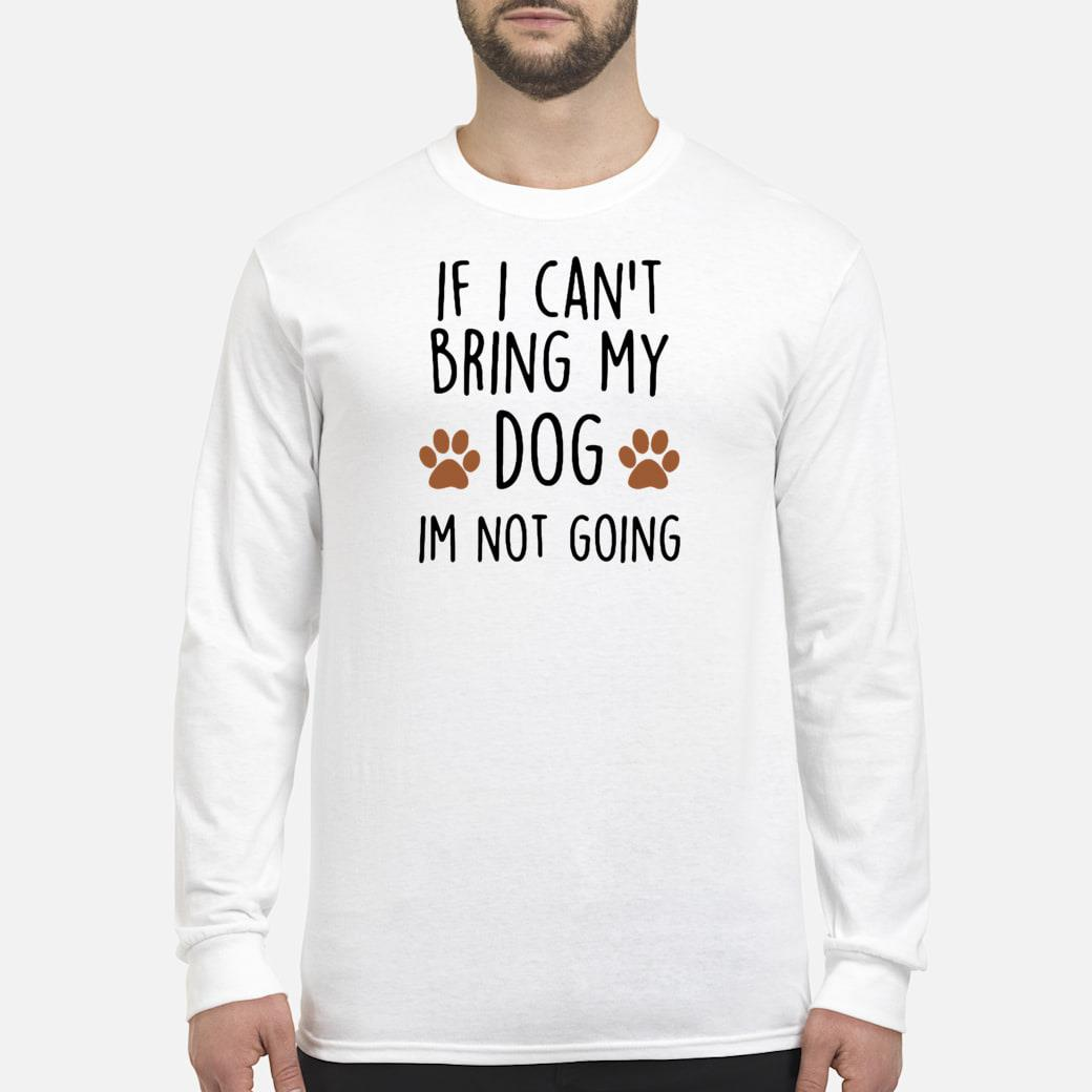 If i can't bring my dog im not going shirt long sleeved