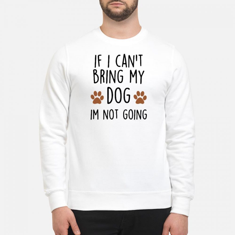 If i can't bring my dog im not going shirt sweater