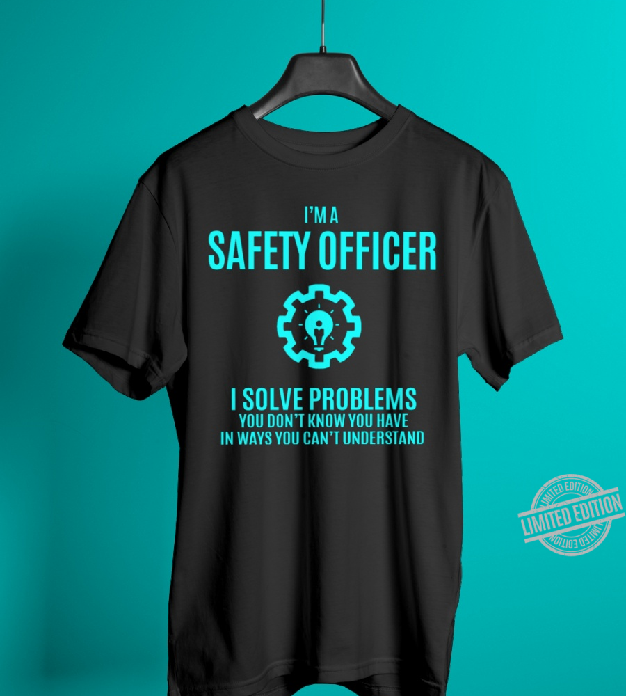 I'm A Safety Officer I Solve Problems You Don't Know You Have In Ways You Can;t Understand Shirt