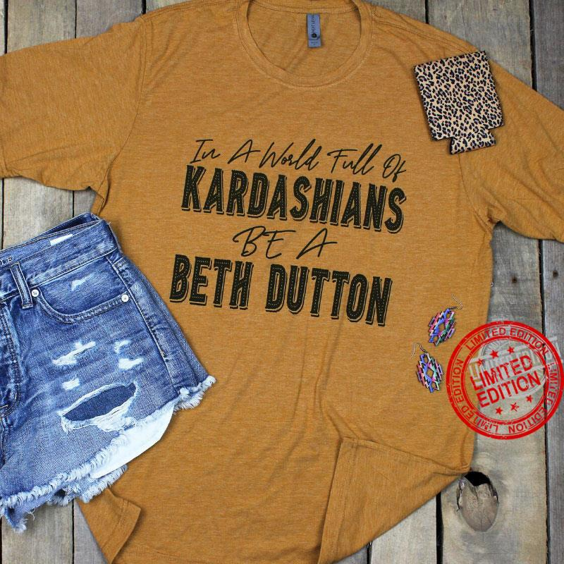 In A World Full Of Kardashians Be A Beth Dutton Shirt