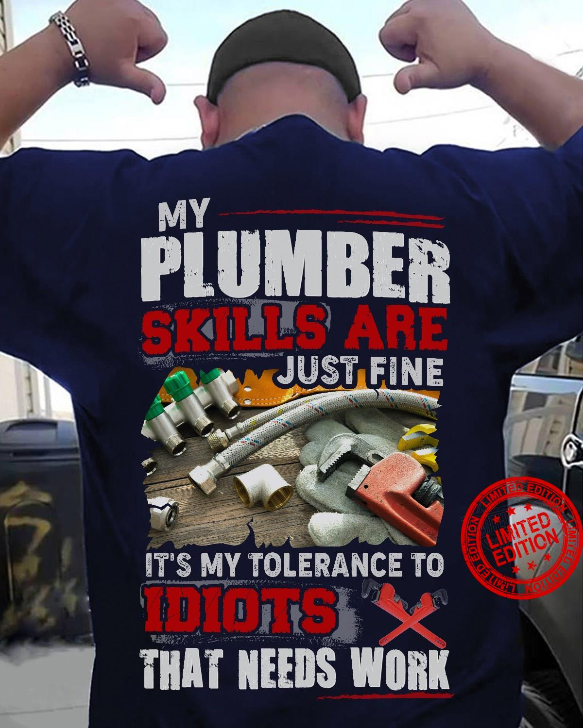 My Plumber Skills Are Just Fine It's My Tolerance To Idiots That Needs Work Shirt