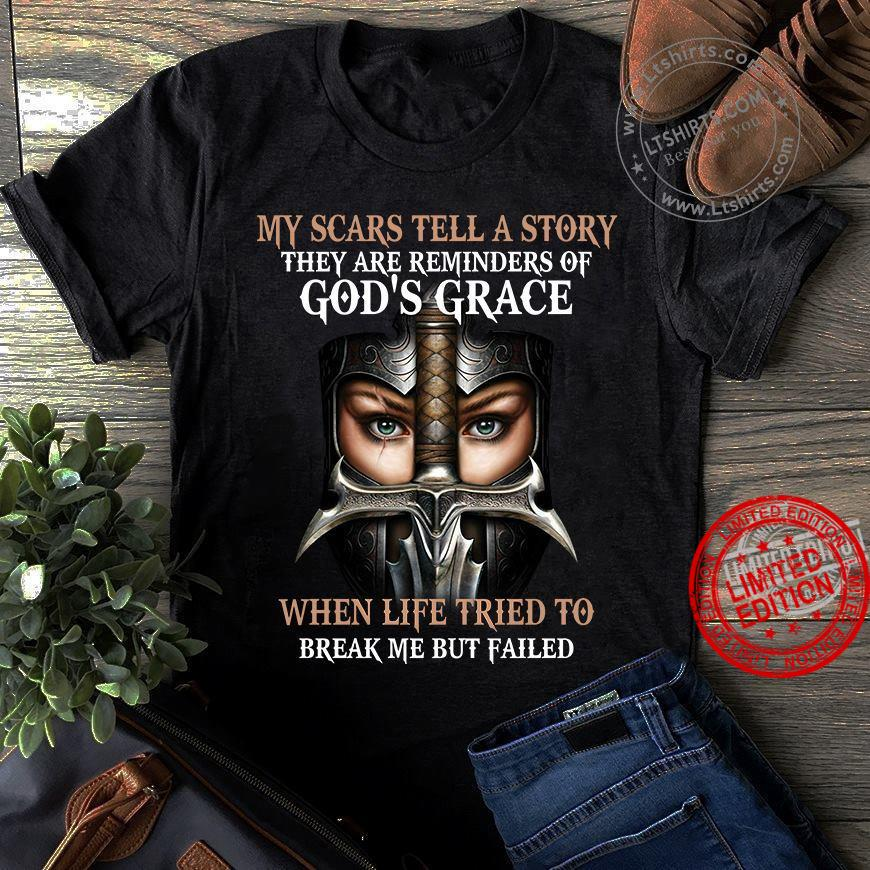 My Scars Tell A Story They Are Reminders Of God's Grace When Life Tried To Break Me But Failed Shirt